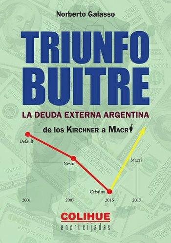 TRIUNFO BUITRE  La deuda externa argentina de los Kirscner a Macri Norberto Galasso Colihue. 2018